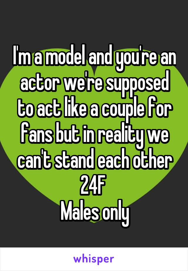 I'm a model and you're an actor we're supposed to act like a couple for fans but in reality we can't stand each other 24F  Males only