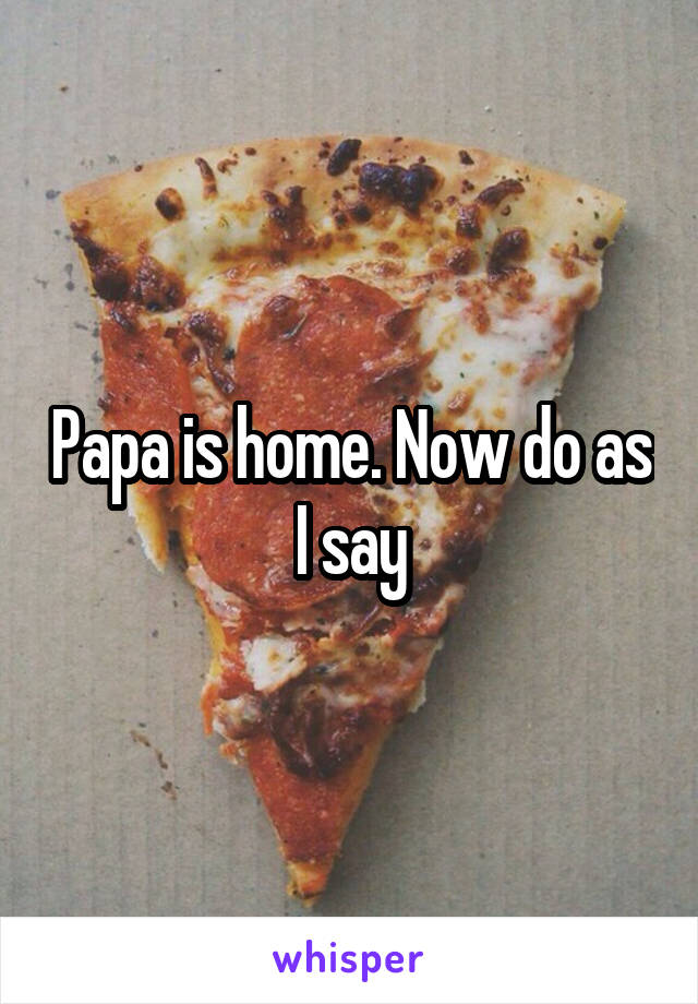Papa is home. Now do as I say