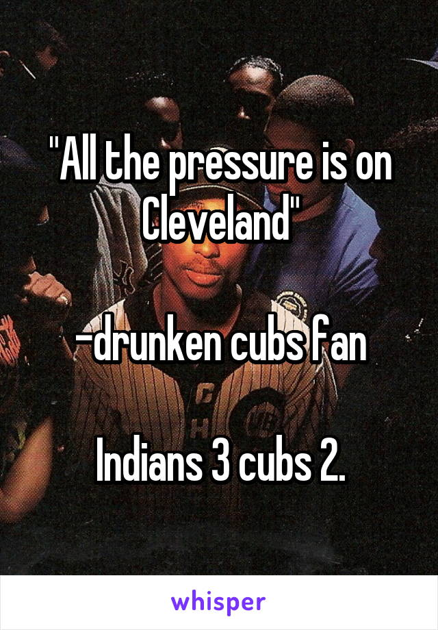 """""""All the pressure is on Cleveland""""  -drunken cubs fan  Indians 3 cubs 2."""