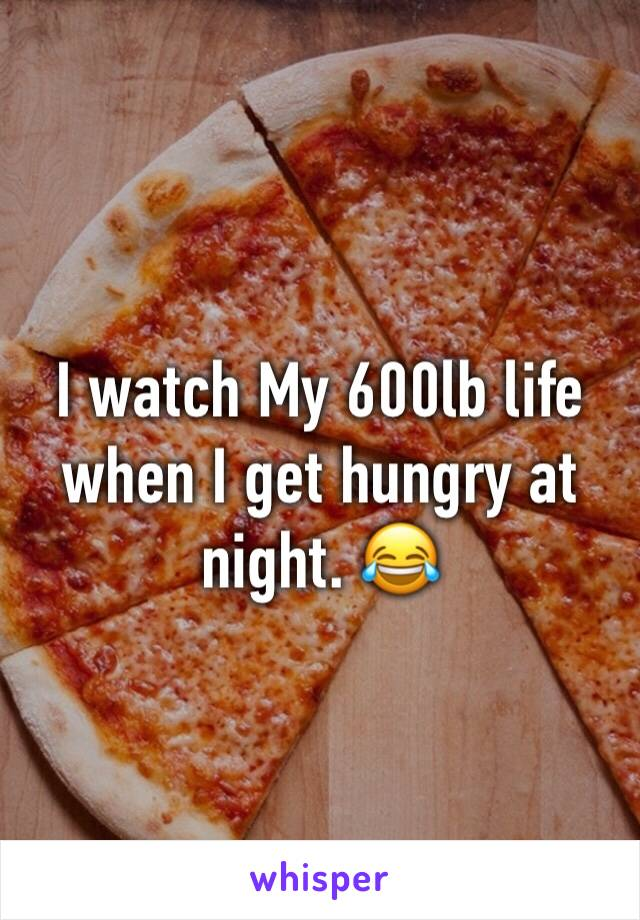I watch My 600lb life when I get hungry at night. 😂