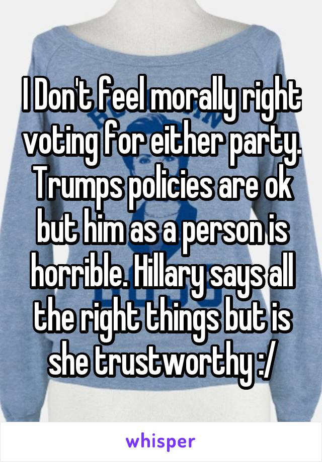 I Don't feel morally right voting for either party. Trumps policies are ok but him as a person is horrible. Hillary says all the right things but is she trustworthy :/