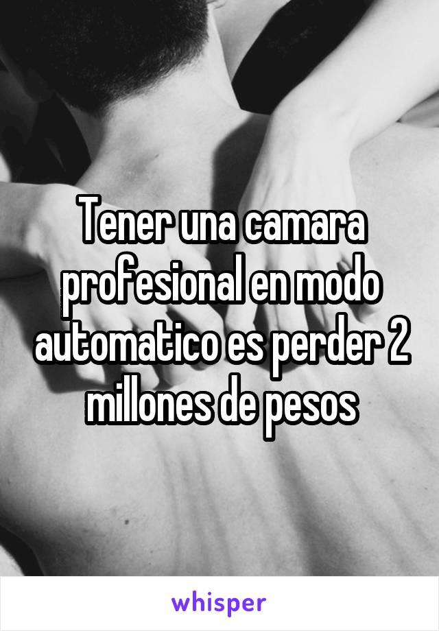 Tener una camara profesional en modo automatico es perder 2 millones de pesos