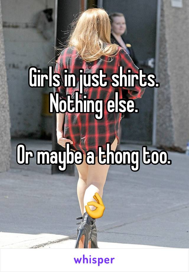 Girls in just shirts. Nothing else.   Or maybe a thong too.   👌