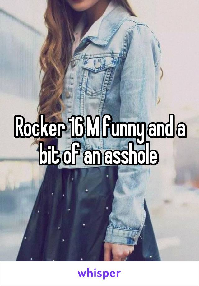 Rocker 16 M funny and a bit of an asshole