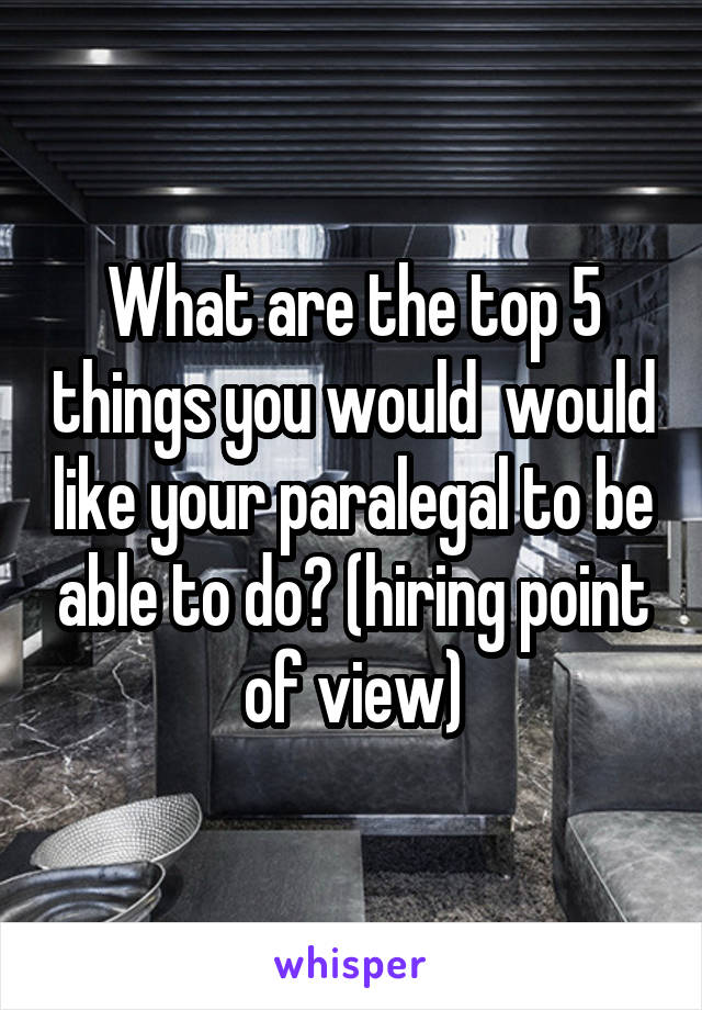 What are the top 5 things you would  would like your paralegal to be able to do? (hiring point of view)