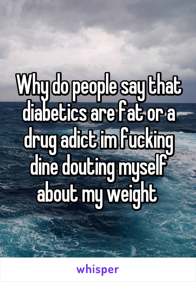 Why do people say that diabetics are fat or a drug adict im fucking dine douting myself about my weight