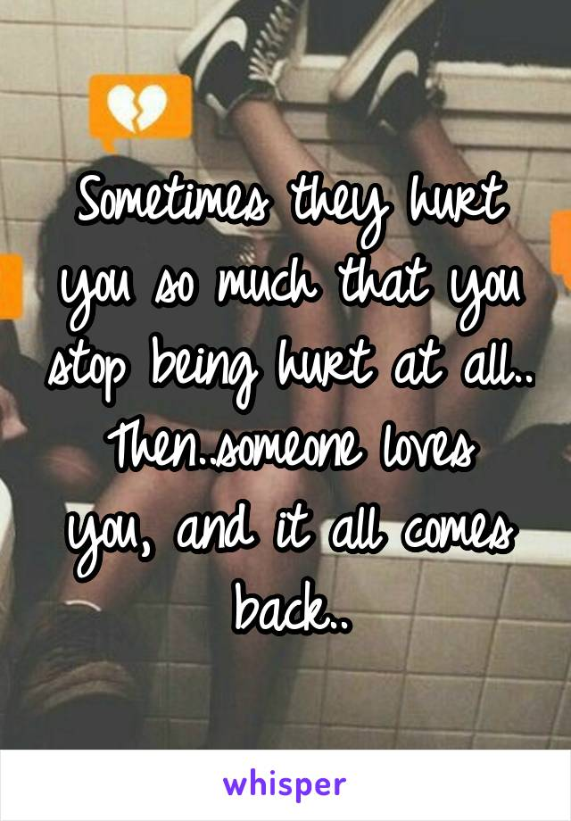 Sometimes they hurt you so much that you stop being hurt at all.. Then..someone loves you, and it all comes back..