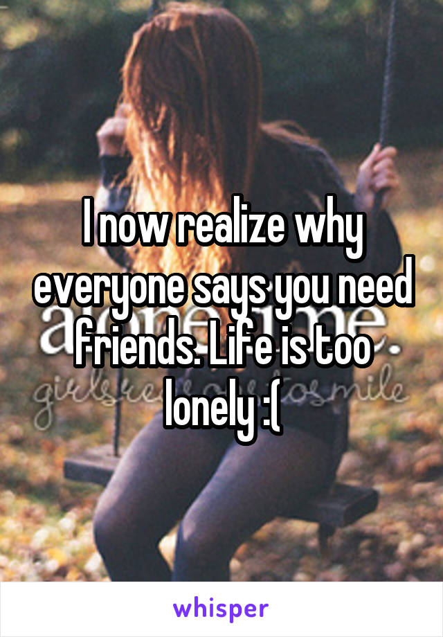 I now realize why everyone says you need friends. Life is too lonely :(
