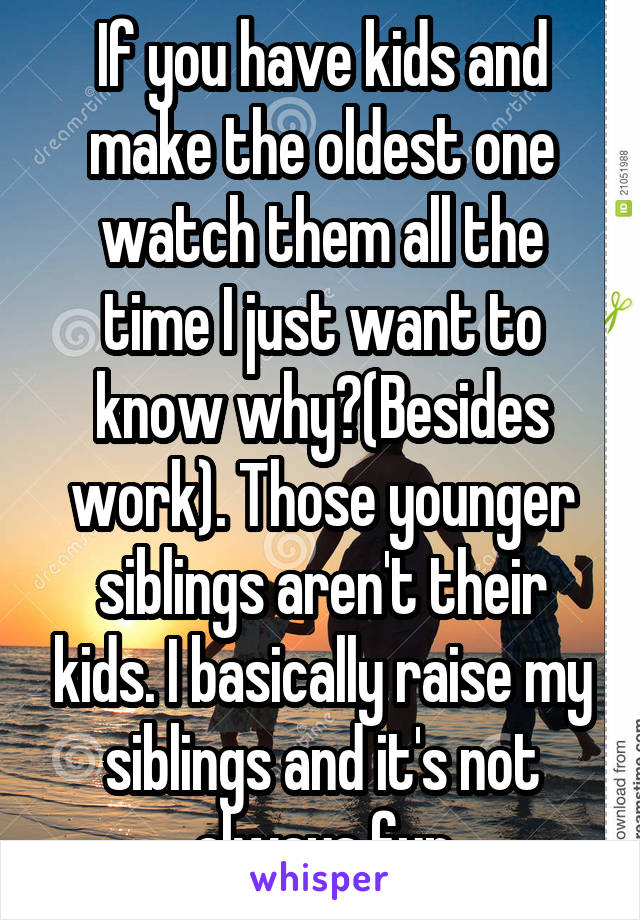 If you have kids and make the oldest one watch them all the time I just want to know why?(Besides work). Those younger siblings aren't their kids. I basically raise my siblings and it's not always fun