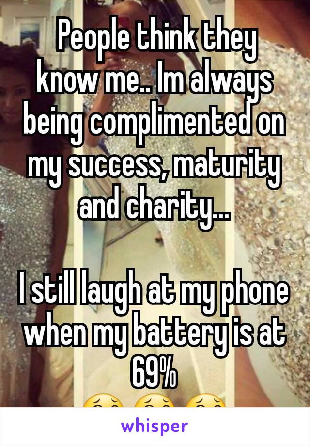 People think they know me.. Im always being complimented on my success, maturity and charity...  I still laugh at my phone when my battery is at 69% 😂😂😂