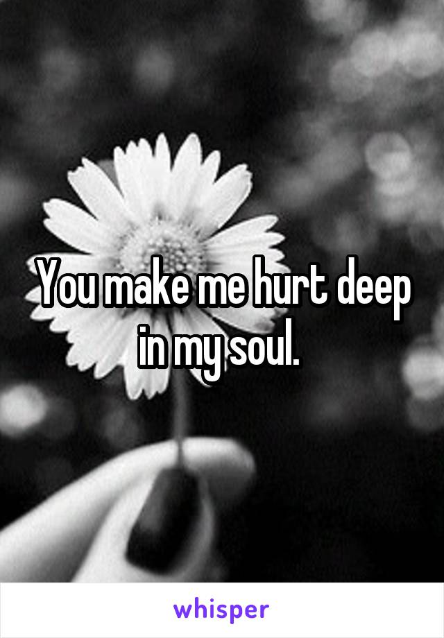 You make me hurt deep in my soul.