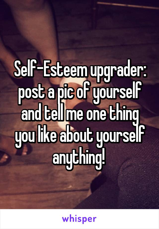 Self-Esteem upgrader: post a pic of yourself and tell me one thing you like about yourself anything!