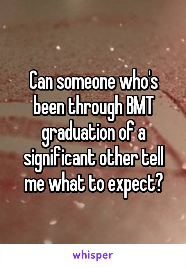 Can someone who's been through BMT graduation of a significant other tell me what to expect?