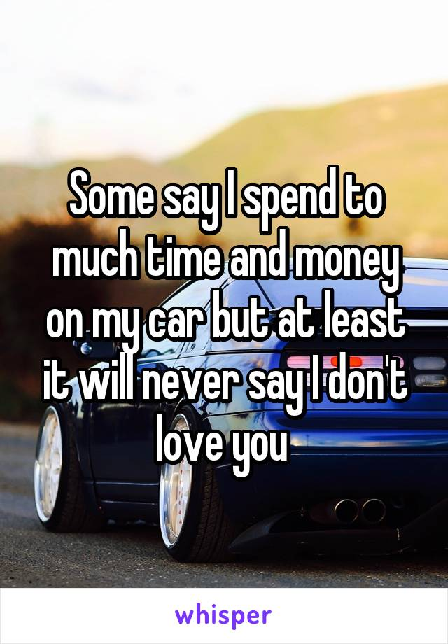 Some say I spend to much time and money on my car but at least it will never say I don't love you