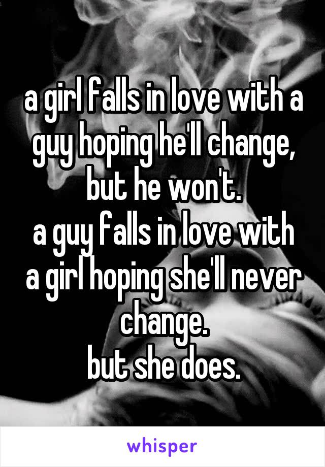 a girl falls in love with a guy hoping he'll change, but he won't. a guy falls in love with a girl hoping she'll never change. but she does.