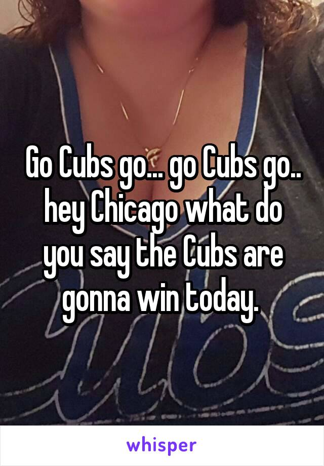 Go Cubs go... go Cubs go.. hey Chicago what do you say the Cubs are gonna win today.