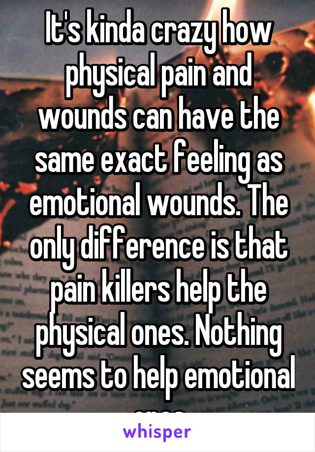 It's kinda crazy how physical pain and wounds can have the same exact feeling as emotional wounds. The only difference is that pain killers help the physical ones. Nothing seems to help emotional ones