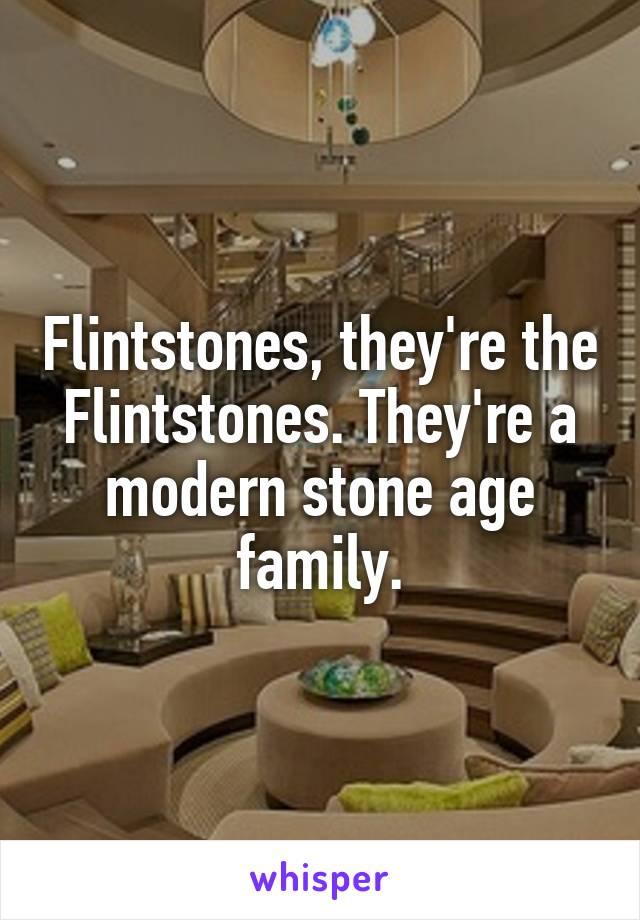 Flintstones, they're the Flintstones. They're a modern stone age family.