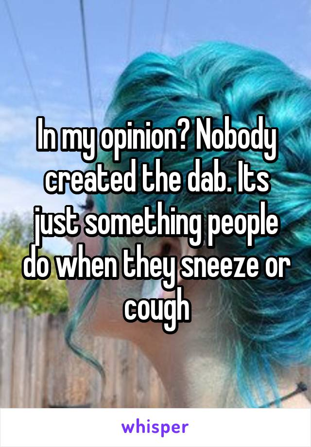 In my opinion? Nobody created the dab. Its just something people do when they sneeze or cough