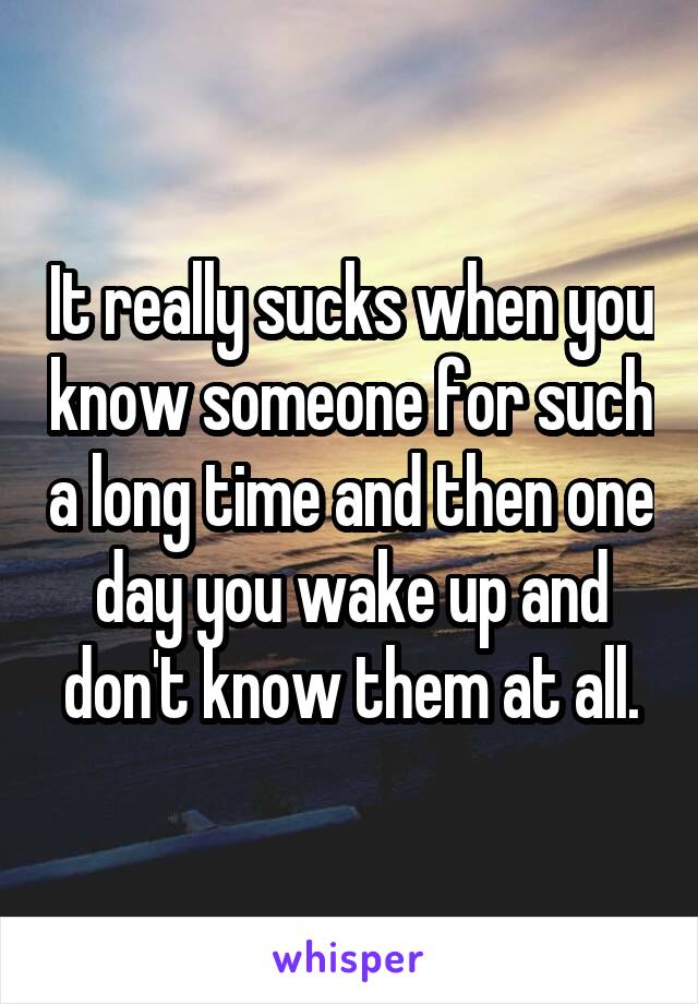 It really sucks when you know someone for such a long time and then one day you wake up and don't know them at all.