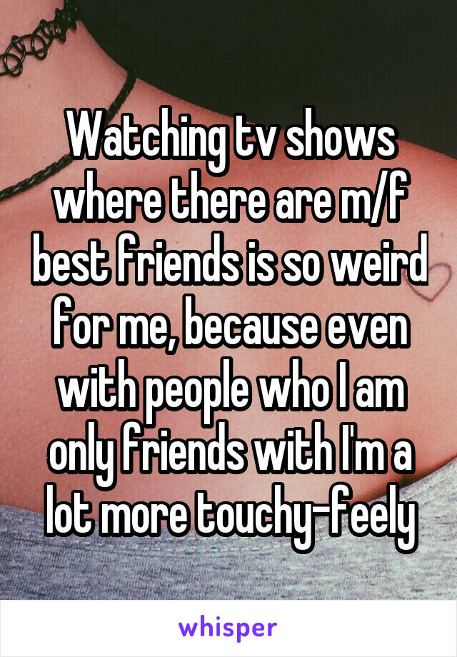 Watching tv shows where there are m/f best friends is so weird for me, because even with people who I am only friends with I'm a lot more touchy-feely