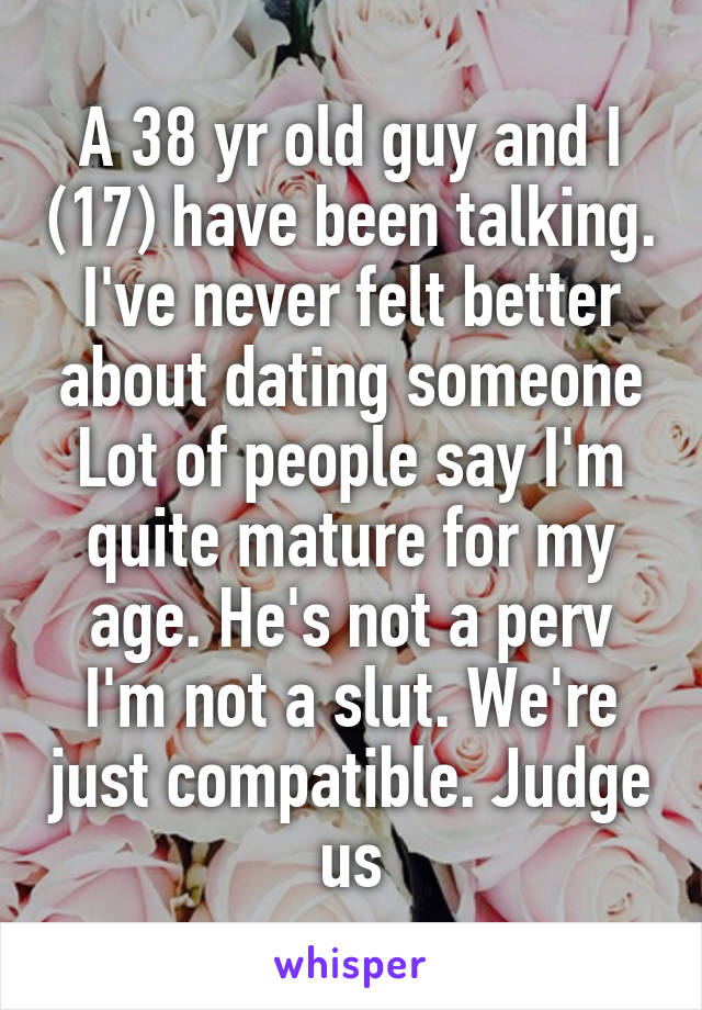 A 38 yr old guy and I (17) have been talking. I've never felt better about dating someone Lot of people say I'm quite mature for my age. He's not a perv I'm not a slut. We're just compatible. Judge us
