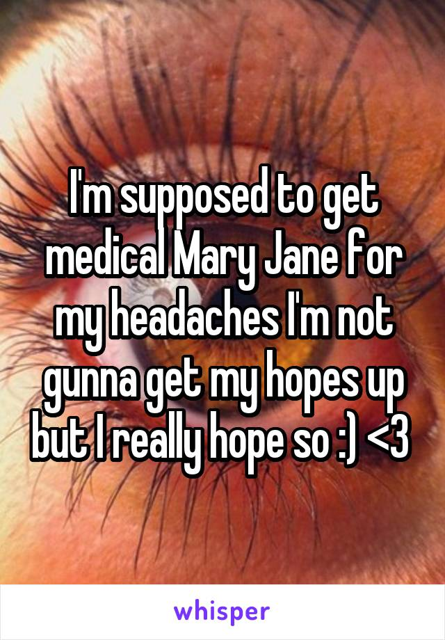I'm supposed to get medical Mary Jane for my headaches I'm not gunna get my hopes up but I really hope so :) <3