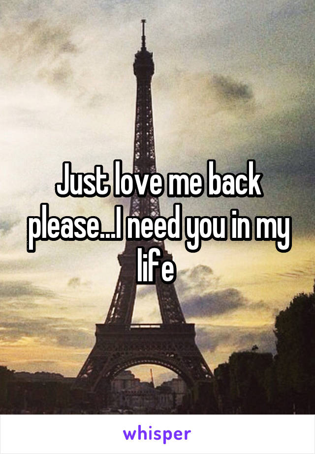Just love me back please...I need you in my life