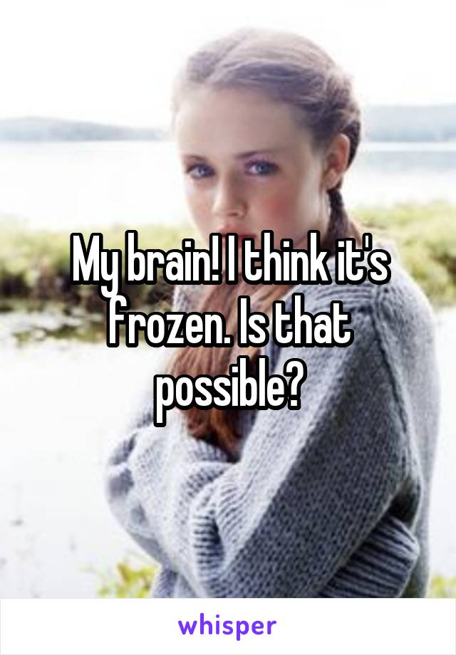 My brain! I think it's frozen. Is that possible?