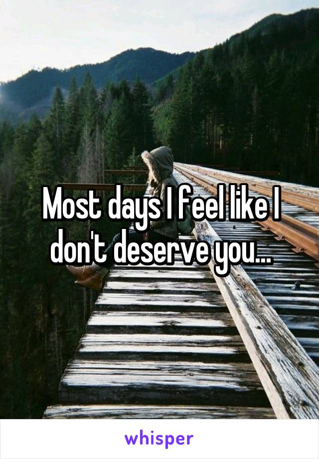 Most days I feel like I don't deserve you...
