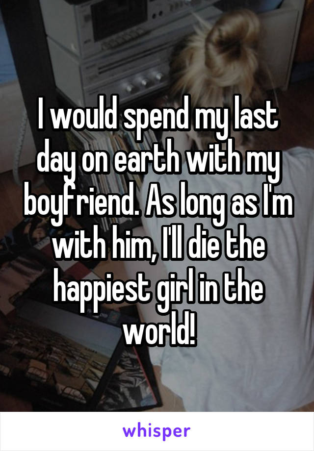 I would spend my last day on earth with my boyfriend. As long as I'm with him, I'll die the happiest girl in the world!