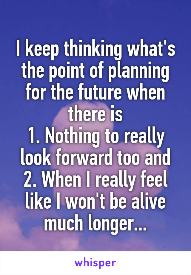 I keep thinking what's the point of planning for the future when there is 1. Nothing to really look forward too and 2. When I really feel like I won't be alive much longer...