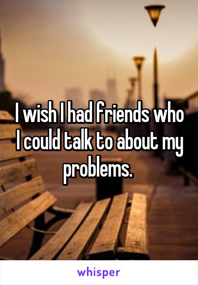 I wish I had friends who I could talk to about my problems.