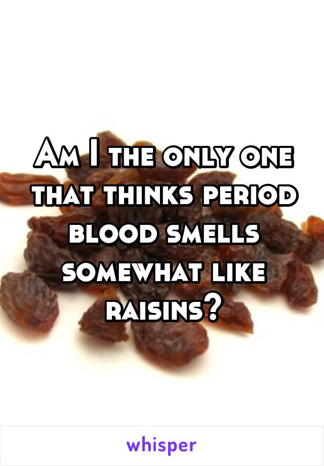 Am I the only one that thinks period blood smells somewhat like raisins?