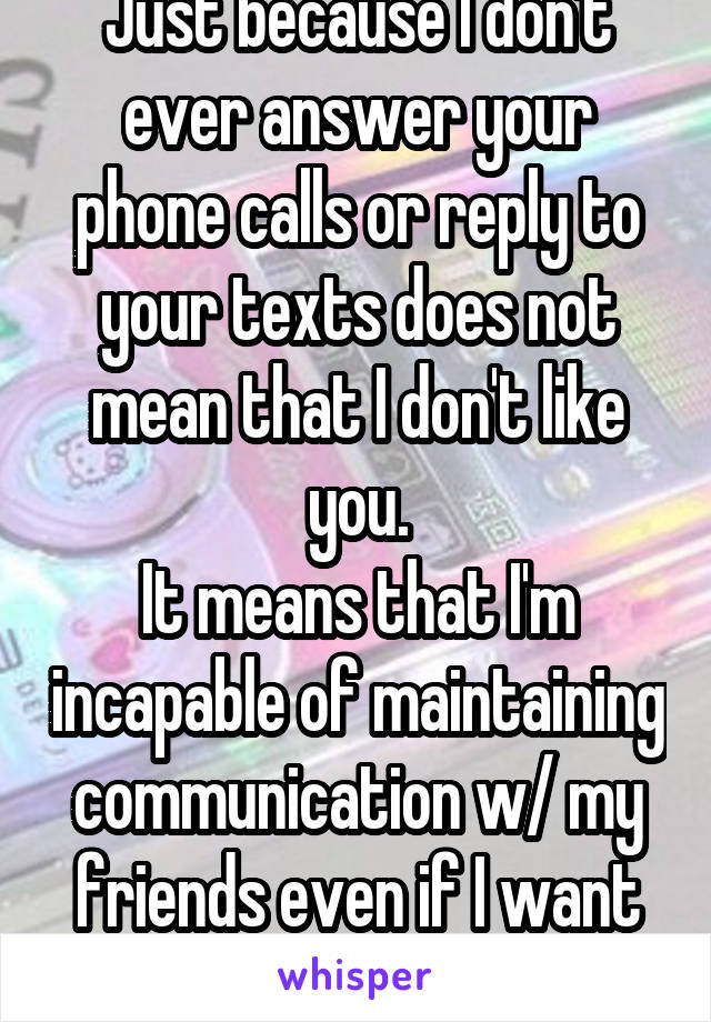 Just because I don't ever answer your phone calls or reply to your texts does not mean that I don't like you. It means that I'm incapable of maintaining communication w/ my friends even if I want to.