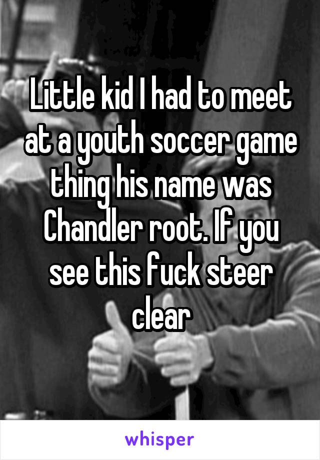 Little kid I had to meet at a youth soccer game thing his name was Chandler root. If you see this fuck steer clear