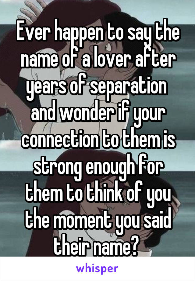 Ever happen to say the name of a lover after years of separation  and wonder if your connection to them is strong enough for them to think of you the moment you said their name?