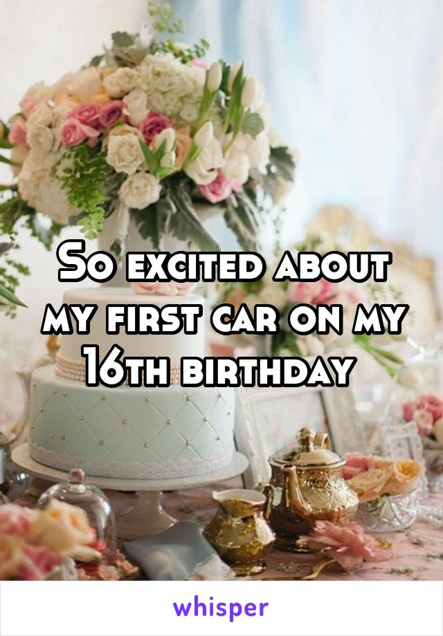 So excited about my first car on my 16th birthday
