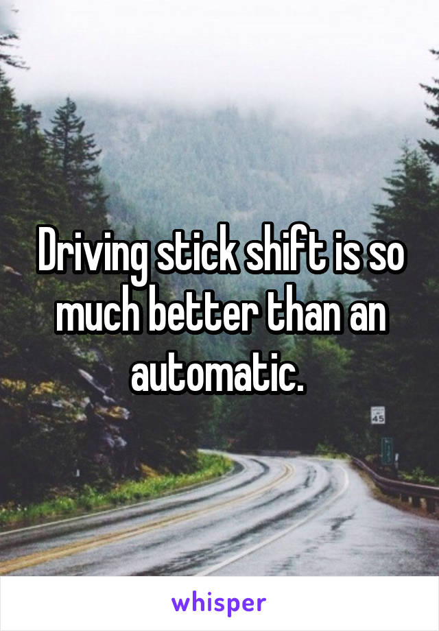 Driving stick shift is so much better than an automatic.