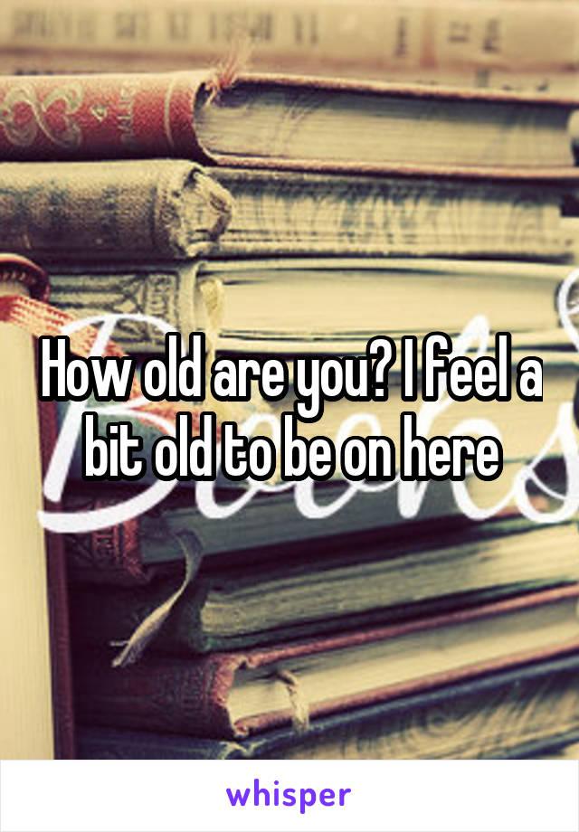 How old are you? I feel a bit old to be on here