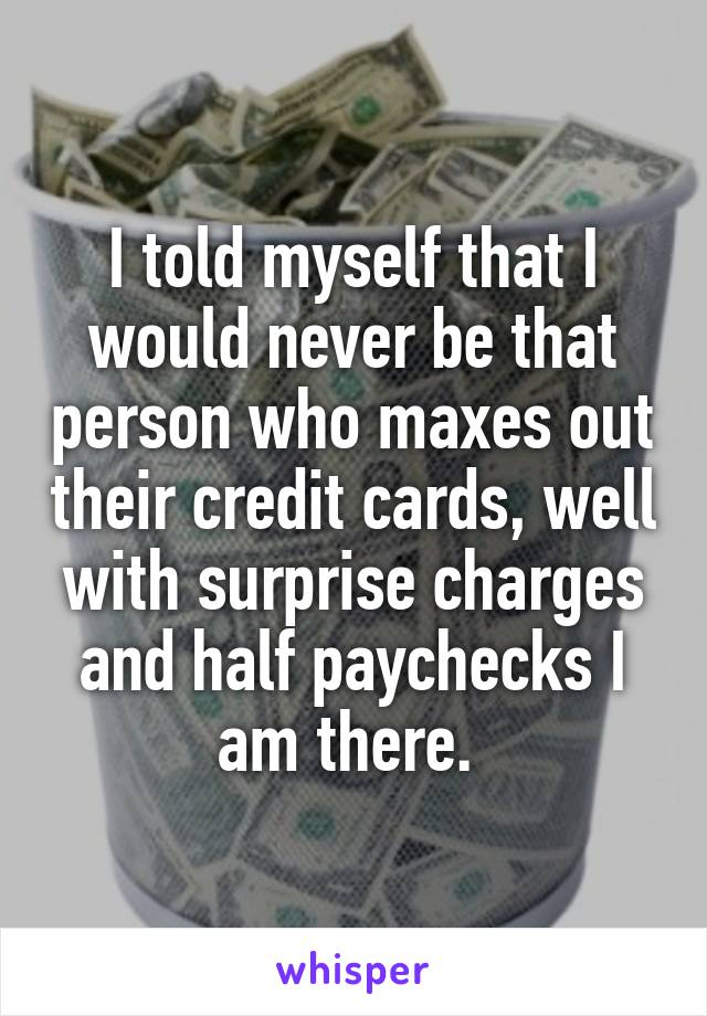 I told myself that I would never be that person who maxes out their credit cards, well with surprise charges and half paychecks I am there.
