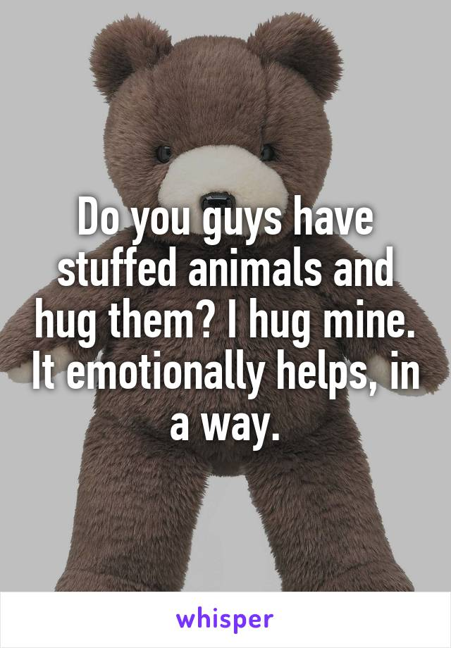 Do you guys have stuffed animals and hug them? I hug mine. It emotionally helps, in a way.