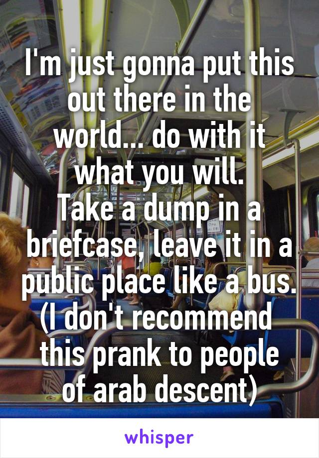 I'm just gonna put this out there in the world... do with it what you will. Take a dump in a briefcase, leave it in a public place like a bus. (I don't recommend  this prank to people of arab descent)