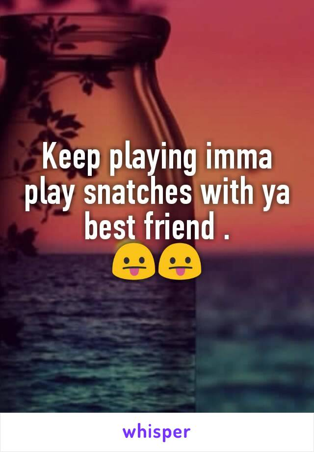 Keep playing imma play snatches with ya best friend .                       😛😛