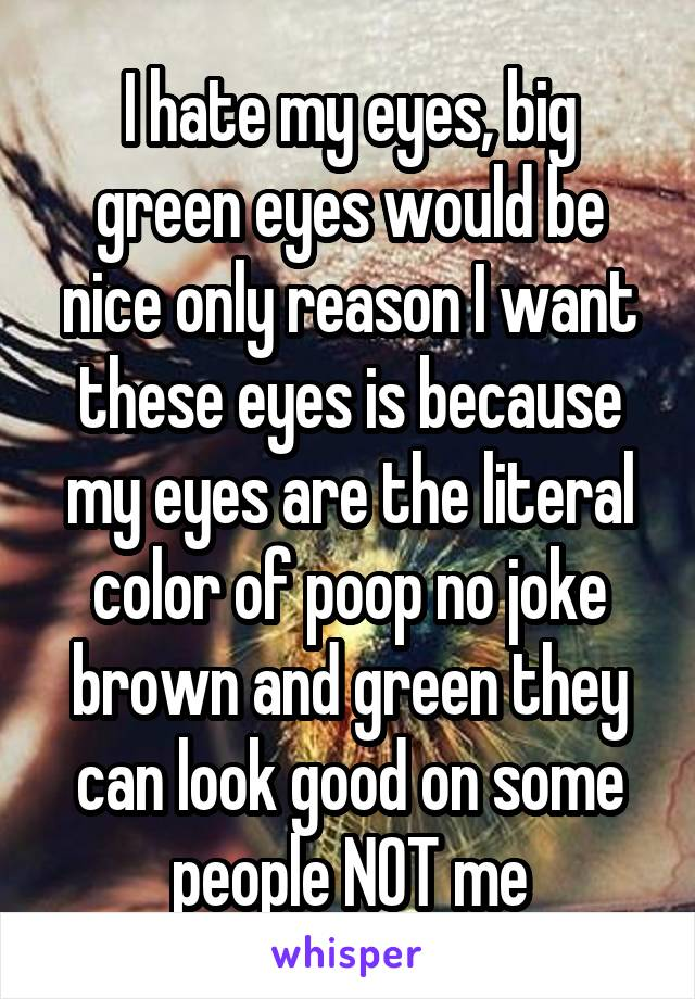 I hate my eyes, big green eyes would be nice only reason I want these eyes is because my eyes are the literal color of poop no joke brown and green they can look good on some people NOT me