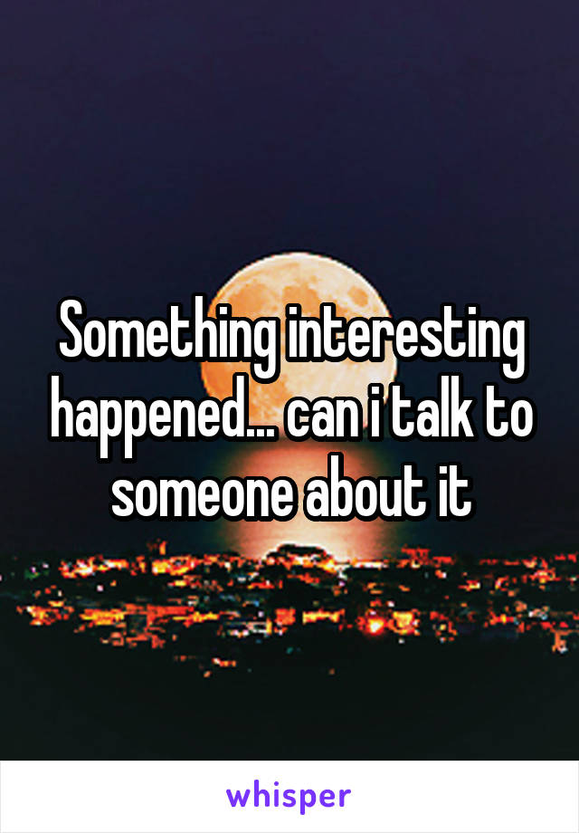 Something interesting happened... can i talk to someone about it