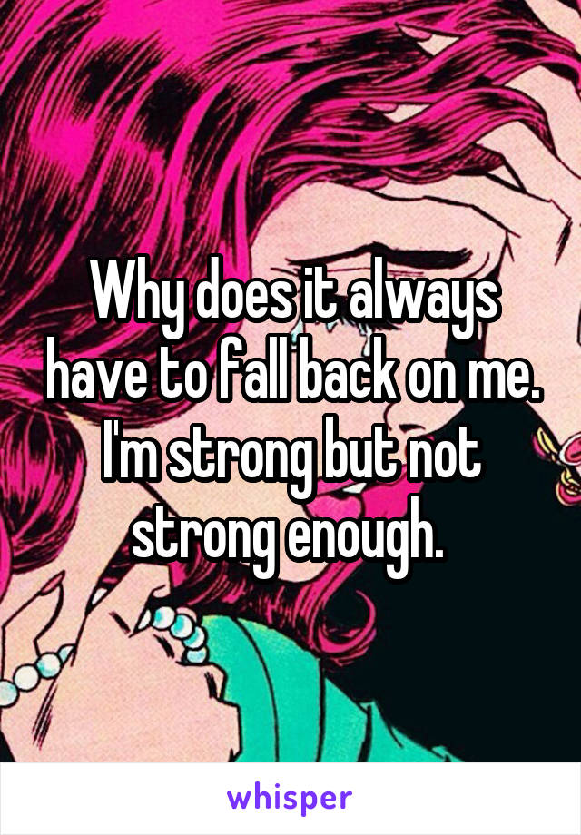 Why does it always have to fall back on me. I'm strong but not strong enough.