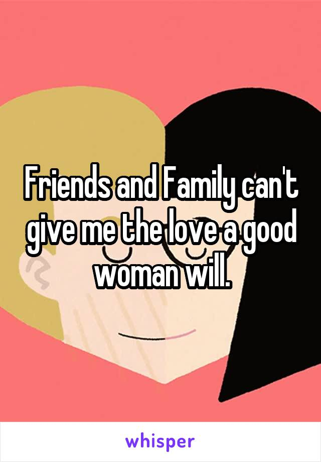 Friends and Family can't give me the love a good woman will.