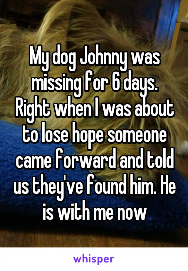My dog Johnny was missing for 6 days. Right when I was about to lose hope someone came forward and told us they've found him. He is with me now
