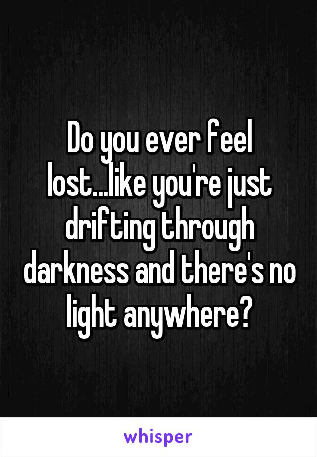 Do you ever feel lost...like you're just drifting through darkness and there's no light anywhere?